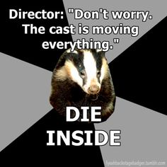 backstage badger. And then the cast forgets to move their sets and you have no backstage crew to fill in