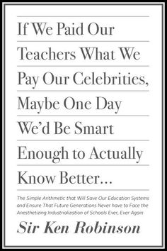 """""""If we paid our teachers what we pay our celebrities, maybe one day we'd be smart enough to actually know better..."""" - Sir Ken Robinson So true!!!"""
