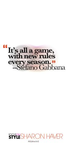 """""""It's all a game, with new rules every season."""" --Stefano Gabbana Subscribe to the daily #styleword here: http://www.focusonstyle.com/styleword/ #quotes #styletips"""