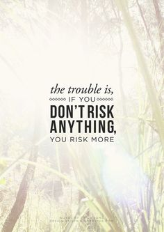 The trouble is if you don't risk anything.. you risk more.