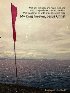 Who lifts the poor and heals the blind...Who trampled death for all mankind...Who stands for all with arms stretched wide...My King forever, Jesus Christ. (Hillsong)