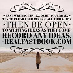 Fast Writing Tip #22 Quiet your mind. Try to clear your mind of all thoughts. Then be open to writing ideas as they come. http://realfastbook.com/ Record any ideas.