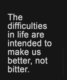 Quote – The Difficulties in life The difficulties in life are intended to make us better, not bitter.