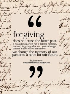 """Forgiving does not erase the bitter past, a healed memory is not a deleted memory. Instead, forgiving what we cannot change creates a new way to remember.  We change the memory of our past into a hope for our future."""" -Louis Smedes"""