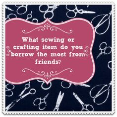 What #sewing or #crafting item do you borrow the most from friends?