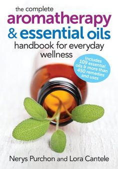 The Complete Aromatherapy and Essential Oils Handbook for...
