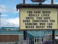 """""""You've never really lived until you've done something for someone who can never repay you."""" I make efforts to do this as often as the situation presents itself. You'd be surprised how often it presents."""