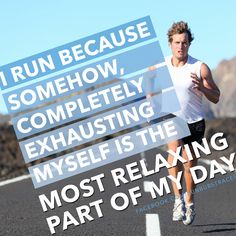 I RUN because somehow, completely exhausting myself is the most relaxing part of my day.