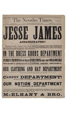 """Historic Newspapers~  The Neosho Times dated 04/27/1882 -- """"JESSE JAMES ASSASSINATED!"""" is actually a teaser for McElhany & Bro.'s full front-page advertisement for dress goods, clothing, hats, and carpets. On exhibit in the News Corporation News History Gallery at the Newseum.  Newseum collection  Photo credit: Newseum collection"""