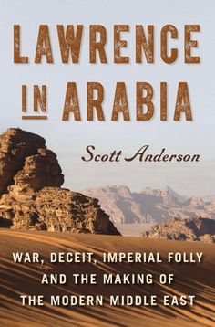 Lawrence in Arabia: War, Deceit, Imperial Folly and the Making of the Modern Middle East by Scott Anderson | Based on years of intensive primary document research, this book definitively overturns received wisdom on how the modern Middle East was formed.  Sweeping in its action, keen in its portraiture, acid in its condemnation of the destruction wrought by European colonial plots, this is a book that brilliantly captures the way in which the folly of the past creates the anguish of the present.