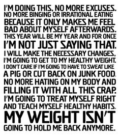 I'm doing this, no more excuses. No more binging or irrational eating because it only makes me feel bad about myself afterwards. This year will be my year and for once I'm not just saying that. I will make the necessary changes..I'm going to treat myself right and teach myself healthy habits. !! Keep up the great work beautiful people!!!