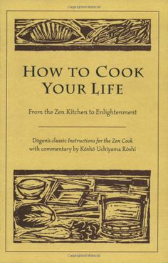 "How to Cook Your Life: From the Zen Kitchen to Enlightenment by Eihei Dogen, Kosho Uchiyama Roshi : A ""cookbook for life,"" one that shows us how to live with an unbiased mind in the midst of our workaday world. #Books #Zen"