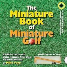 The Miniature Book of Miniature Golf    Here is a complete working 9-hole mini-golf course. Embrace the joy, the challenge, the golf-for-everyone attitude, in the only book that you can play through, miniature golf balls and putter included.