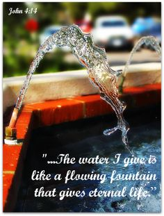 John 4:14 ~ The water I give is like a flowing fountain that gives eternal life...