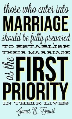 those who enter into marriage should be fully prepared to establish their marriage as the first priority in their lives - james e faust