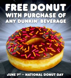 National Donut Day at participating U.S. Dunkin' Donuts on Friday, June 1 |  Receive a free donut with any beverage purchase.