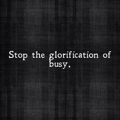 amen, simple life, truth, rememb, so busy quotes, busi, thought, inspir, stop the glorification of busy