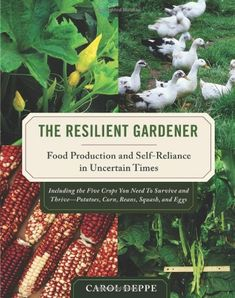 The Resilient Gardener: Food Production and Self-Reliance in Uncertain Times by Carol Deppe