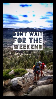 Don't wait for the weekend