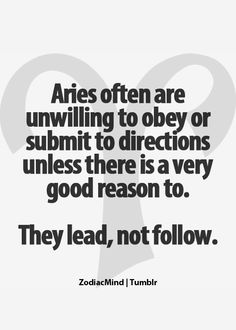Aries lead, not follow. I don't follow horoscopes but I thought this is accurate for me.