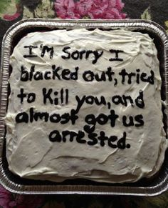 I think that  apology requires a little more than a cake... It requires a pie!
