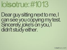 Dear guy sitting next to me,  I can see you copying my test.  Sincerely, joke's on you, I didn't study either.