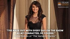 """I've made out with every guy on the show...as my character, of course."" - Nina Dobrev of ""The Vampire Diaries"""