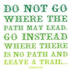 Go where there is no path and leave trail...