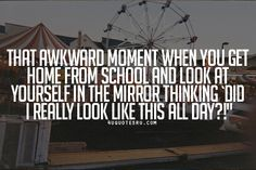 """VisitDaily 4uquotesru - life quotesfor more quotes, quotations, message, love quotes, quote of the day, and more.  Quote:That awkward moment when you get home from school and look at yourself in the mirror thinking `Did I really look like this all day?!"""""""