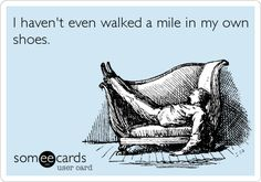 I haven't even walked a mile in my own shoes. | Confession Ecard | someecards.com