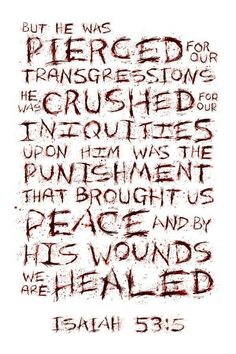 Isaiah 53:5 But he was pierced for our transgressions, he was crushed for our iniquities; the punishment that brought us peace was on him, and by his wounds we are healed.