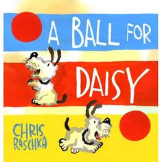 Raschka, C. (2011). A ball for Daisy. New York, NY: Schwartz and Wade Books.