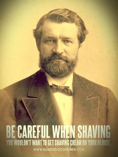 be careful when shaving your beard... you wouldn't want to get shaving cream on your blouse