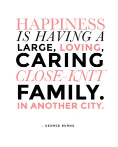 Happiness is having a large, loving, caring, close-knit family. In another city.  — George Burns