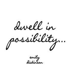 Dwell in possibility. - Emily Dickinson