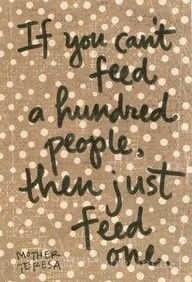 Feed the Hungry. Taking care of ppl in our own back yard one day at a time. ; )