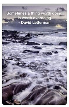 Twitter • Sometimes a thing worth doing is worth overdoing - David Letterman • Quote