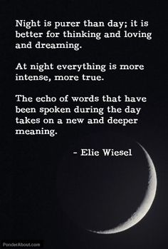 Night is purer then day; it is better for thinking and loving and dreaming.  At night everything is more intense, more true.  The echo of words that have been spoken during the day takes on a new and deeper meaning.  - Elie Wiesel