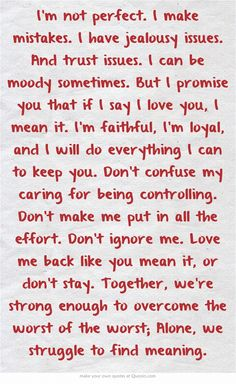 I'm not perfect. I make mistakes. I have jealousy issues. And trust issues. I can be moody sometimes. But I promise you that if I say I love you, I mean it. I'm faithful, I'm loyal, and I will do everything I can to keep you. Don't confuse my caring for being controlling. Don't make me put in all the effort. Don't ignore me. Love me back like you mean it, or don't stay. Together, we're strong enough to overcome the worst of the worst; Alone, we struggle to find meaning.