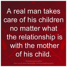 A real man takes care of his children no matter what the relationship is with the mother of his child.