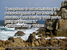Acceptance is not submission; it is acknowledgment of the facts of a situation. Then deciding what you're going to do about it.   ~This has long been a favorite!
