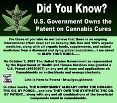 U.S. Government owns the patent on cannabis cures  For those of you who still have any doubts as to the miraculous healing powers of cannabis and THC Oil or do not believe that there is an ongoing international effort dead set on keeping this free and 100% organic medicine, along with all organic foods, supplements, and natural medicines from a diseased and dying global population... I am about to BLOW YOUR MINDS......  On October 7, 2003 The United States Government as represented by the Dep...