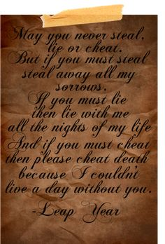 ~may you never steal, lie or cheat...  but if you must steal...steal away my sorrows..  if you must lie...then lie with me all the nights of my life...  and if you must cheat...then please cheat death, because i couldn't live a day without you~