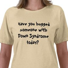 Have you hugged someone with Down Syndrome today