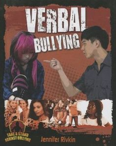 "Verbal Bullying (Take a Stand Against Bullying): Jennifer Rivkin. ""Studies indicate that verbal bullying is more than twice as common as physical bullying. It occurs across all age groups, genders, economic classes, and ethinic groups. Verbal bullying can inflict long-term emotional scars. This informative title examines the causes and consequences of verbal bullying. Readers will learn to identify different kinds of verbal bullying and discover concrete strategies to prevent it."" Ages 10+"