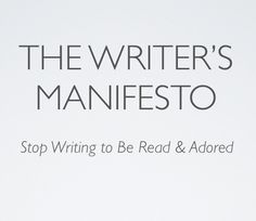 The Writer's Manifesto: Stop Writing to Be Read & Adored