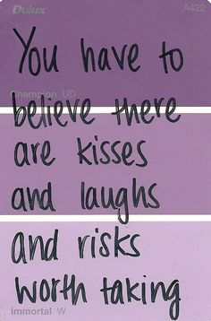 You have to believe there are kises and laughs and risks worth taking