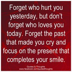 Forget who hurt you yesterday, but don't forget who loves you today. Forget the past that made you cry and focus on the present that completes your smile.