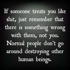 Normal People don't go around destroying other human beings!!! So when I man crushes u and u can't understand why, remember he's the messed up one not u!