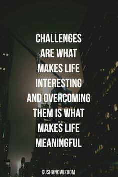 challenges are what makes life interesting and overcoming them is what makes life meaningful...